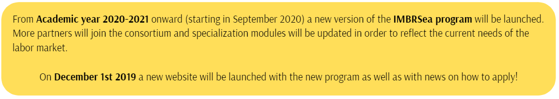 From Academic year 2020-2021 onwards (starting in September 2020) a new version of the IMBRSea programme will be launched. More partners will join the consortium and specialization modules will be updated in order to reflect the current needs of the labour market.  On December 1st 2020 a new website will be launched with the new programme as well as with news on how to apply!  In case you wish to be informed by email when the new website becomes online, please leave your contact details via the following form: https://forms.gle/4Fw5oXQWLNKgqocD6